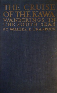 The Cruise of the Kawa Wanderings in the South Seas - Walter E Traprock